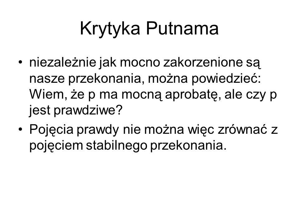Krytyka Putnama niezależnie jak mocno zakorzenione są nasze przekonania, można powiedzieć: Wiem, że p ma mocną aprobatę, ale czy p jest prawdziwe? Poj