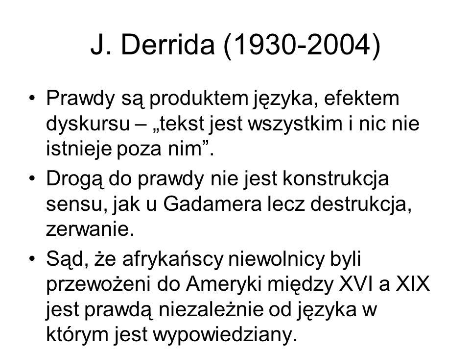 """J. Derrida (1930-2004) Prawdy są produktem języka, efektem dyskursu – """"tekst jest wszystkim i nic nie istnieje poza nim"""". Drogą do prawdy nie jest kon"""