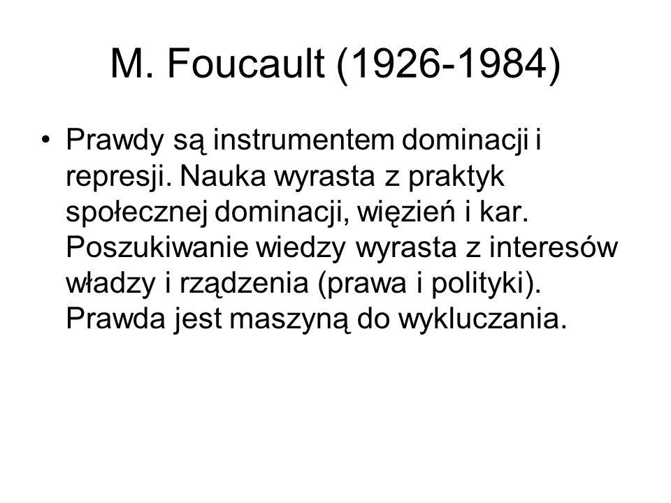 M. Foucault (1926-1984) Prawdy są instrumentem dominacji i represji. Nauka wyrasta z praktyk społecznej dominacji, więzień i kar. Poszukiwanie wiedzy