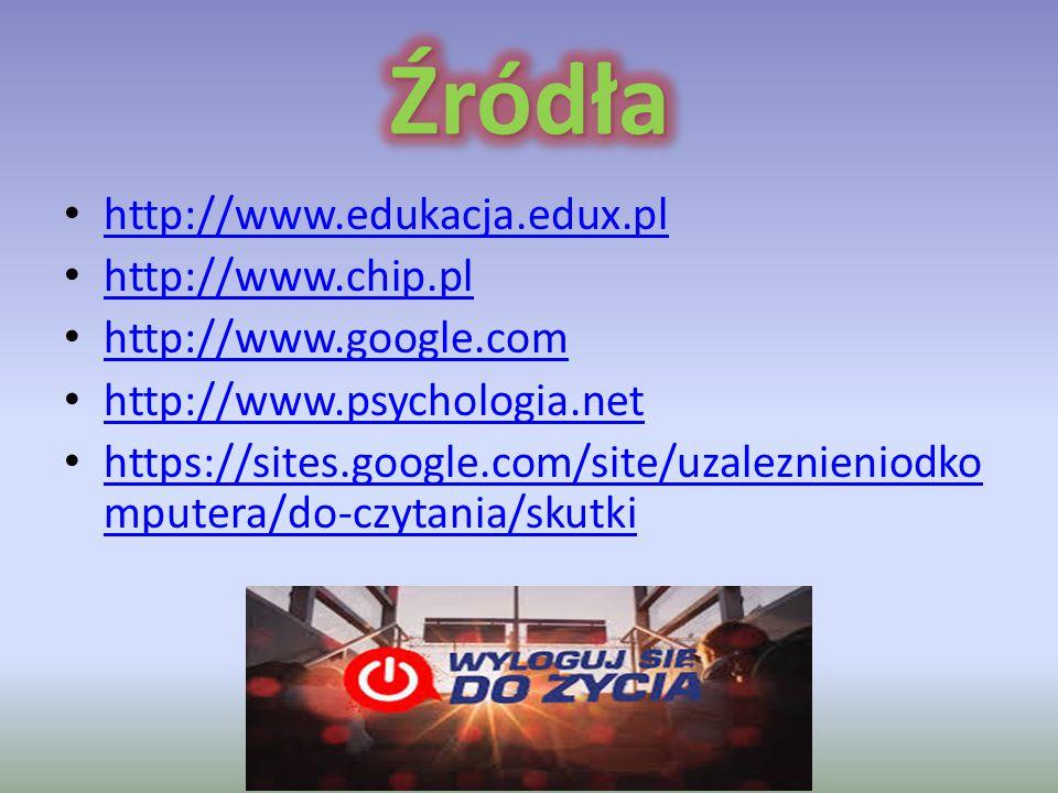 http://www.edukacja.edux.pl http://www.chip.pl http://www.google.com http://www.psychologia.net https://sites.google.com/site/uzaleznieniodko mputera/
