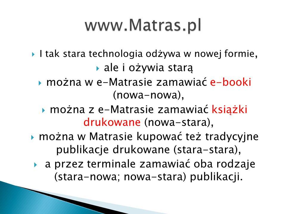  I tak stara technologia odżywa w nowej formie,  ale i ożywia starą  można w e-Matrasie zamawiać e-booki (nowa-nowa),  można z e-Matrasie zamawiać książki drukowane (nowa-stara),  można w Matrasie kupować też tradycyjne publikacje drukowane (stara-stara),  a przez terminale zamawiać oba rodzaje (stara-nowa; nowa-stara) publikacji.