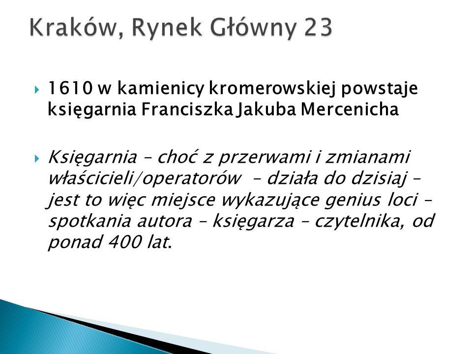  1610 w kamienicy kromerowskiej powstaje księgarnia Franciszka Jakuba Mercenicha  Księgarnia – choć z przerwami i zmianami właścicieli/operatorów – działa do dzisiaj – jest to więc miejsce wykazujące genius loci – spotkania autora – księgarza – czytelnika, od ponad 400 lat.