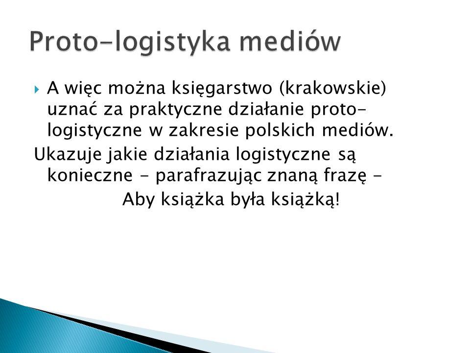  A więc można księgarstwo (krakowskie) uznać za praktyczne działanie proto- logistyczne w zakresie polskich mediów.