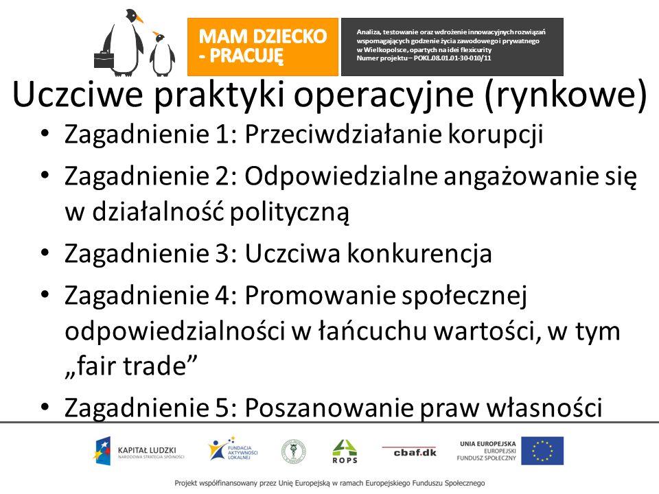 """Analiza, testowanie oraz wdrożenie innowacyjnych rozwiązań wspomagających godzenie życia zawodowego i prywatnego w Wielkopolsce, opartych na idei flexicurity Numer projektu – POKL.08.01.01-30-010/11 Uczciwe praktyki operacyjne (rynkowe) Zagadnienie 1: Przeciwdziałanie korupcji Zagadnienie 2: Odpowiedzialne angażowanie się w działalność polityczną Zagadnienie 3: Uczciwa konkurencja Zagadnienie 4: Promowanie społecznej odpowiedzialności w łańcuchu wartości, w tym """"fair trade Zagadnienie 5: Poszanowanie praw własności"""