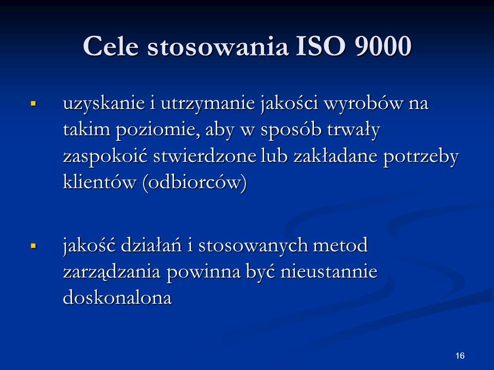 16 Cele stosowania ISO 9000  uzyskanie i utrzymanie jakości wyrobów na takim poziomie, aby w sposób trwały zaspokoić stwierdzone lub zakładane potrzeby klientów (odbiorców)  jakość działań i stosowanych metod zarządzania powinna być nieustannie doskonalona