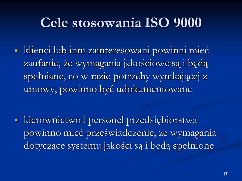 17 Cele stosowania ISO 9000  klienci lub inni zainteresowani powinni mieć zaufanie, że wymagania jakościowe są i będą spełniane, co w razie potrzeby wynikającej z umowy, powinno być udokumentowane  kierownictwo i personel przedsiębiorstwa powinno mieć przeświadczenie, że wymagania dotyczące systemu jakości są i będą spełnione