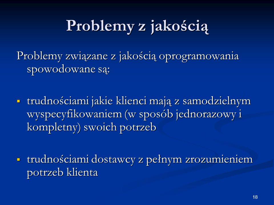 18 Problemy z jakością Problemy związane z jakością oprogramowania spowodowane są:  trudnościami jakie klienci mają z samodzielnym wyspecyfikowaniem (w sposób jednorazowy i kompletny) swoich potrzeb  trudnościami dostawcy z pełnym zrozumieniem potrzeb klienta