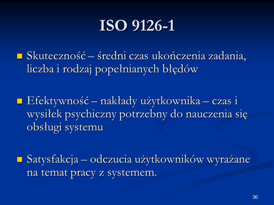 30 ISO 9126-1 Skuteczność – średni czas ukończenia zadania, liczba i rodzaj popełnianych błędów Skuteczność – średni czas ukończenia zadania, liczba i rodzaj popełnianych błędów Efektywność – nakłady użytkownika – czas i wysiłek psychiczny potrzebny do nauczenia się obsługi systemu Efektywność – nakłady użytkownika – czas i wysiłek psychiczny potrzebny do nauczenia się obsługi systemu Satysfakcja – odczucia użytkowników wyrażane na temat pracy z systemem.