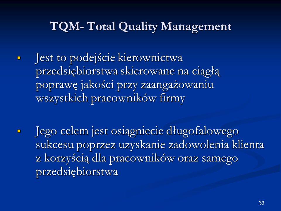 33 TQM- Total Quality Management  Jest to podejście kierownictwa przedsiębiorstwa skierowane na ciągłą poprawę jakości przy zaangażowaniu wszystkich pracowników firmy  Jego celem jest osiągniecie długofalowego sukcesu poprzez uzyskanie zadowolenia klienta z korzyścią dla pracowników oraz samego przedsiębiorstwa