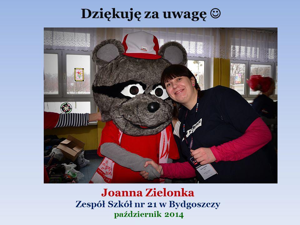 Joanna Zielonka Zespół Szkół nr 21 w Bydgoszczy październik 2014 Dziękuję za uwagę