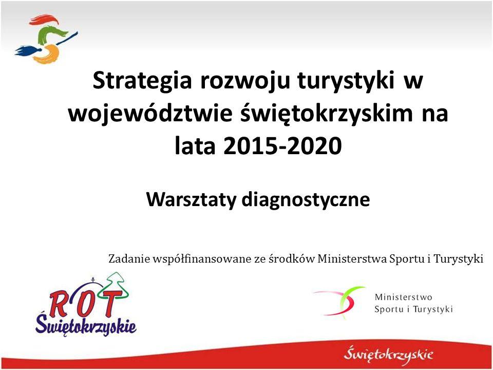 Strategia rozwoju turystyki w województwie świętokrzyskim na lata 2015-2020 Warsztaty diagnostyczne Zadanie współfinansowane ze środków Ministerstwa S