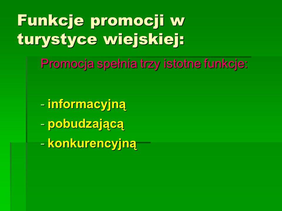 Funkcje promocji w turystyce wiejskiej: Promocja spełnia trzy istotne funkcje: -informacyjną -pobudzającą -konkurencyjną