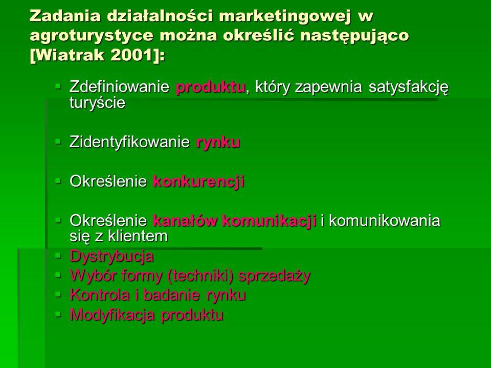 Zadania działalności marketingowej w agroturystyce można określić następująco [Wiatrak 2001]: Zadania działalności marketingowej w agroturystyce można określić następująco [Wiatrak 2001]:  Zdefiniowanie produktu, który zapewnia satysfakcję turyście  Zidentyfikowanie rynku  Określenie konkurencji  Określenie kanałów komunikacji i komunikowania się z klientem  Dystrybucja  Wybór formy (techniki) sprzedaży  Kontrola i badanie rynku  Modyfikacja produktu