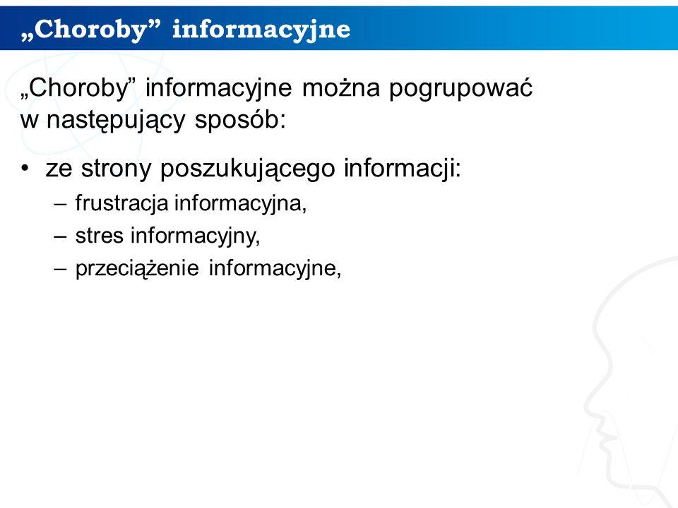 """""""Choroby informacyjne """"Choroby informacyjne można pogrupować w następujący sposób: ze strony poszukującego informacji: –frustracja informacyjna, –stres informacyjny, –przeciążenie informacyjne, 7"""