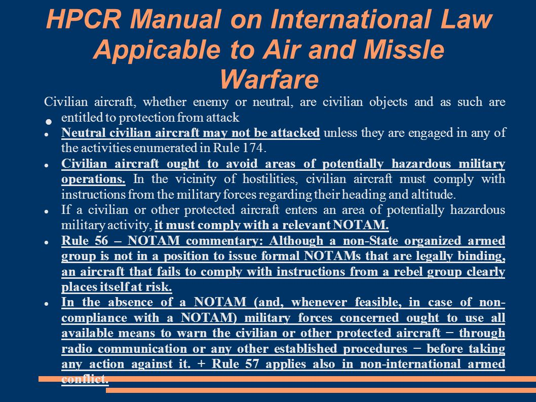 HPCR Manual on International Law Appicable to Air and Missle Warfare Civilian aircraft, whether enemy or neutral, are civilian objects and as such are entitled to protection from attack Neutral civilian aircraft may not be attacked unless they are engaged in any of the activities enumerated in Rule 174.