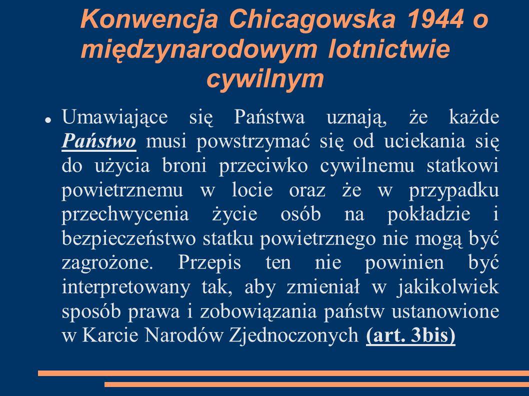 Konwencja Chicagowska 1944 o międzynarodowym lotnictwie cywilnym Umawiające się Państwa uznają, że każde Państwo musi powstrzymać się od uciekania się