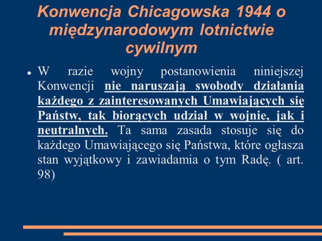Konwencja Chicagowska 1944 o międzynarodowym lotnictwie cywilnym W razie wojny postanowienia niniejszej Konwencji nie naruszają swobody działania każd