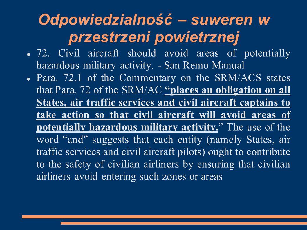 Odpowiedzialność – suweren w przestrzeni powietrznej 72. Civil aircraft should avoid areas of potentially hazardous military activity. - San Remo Manu