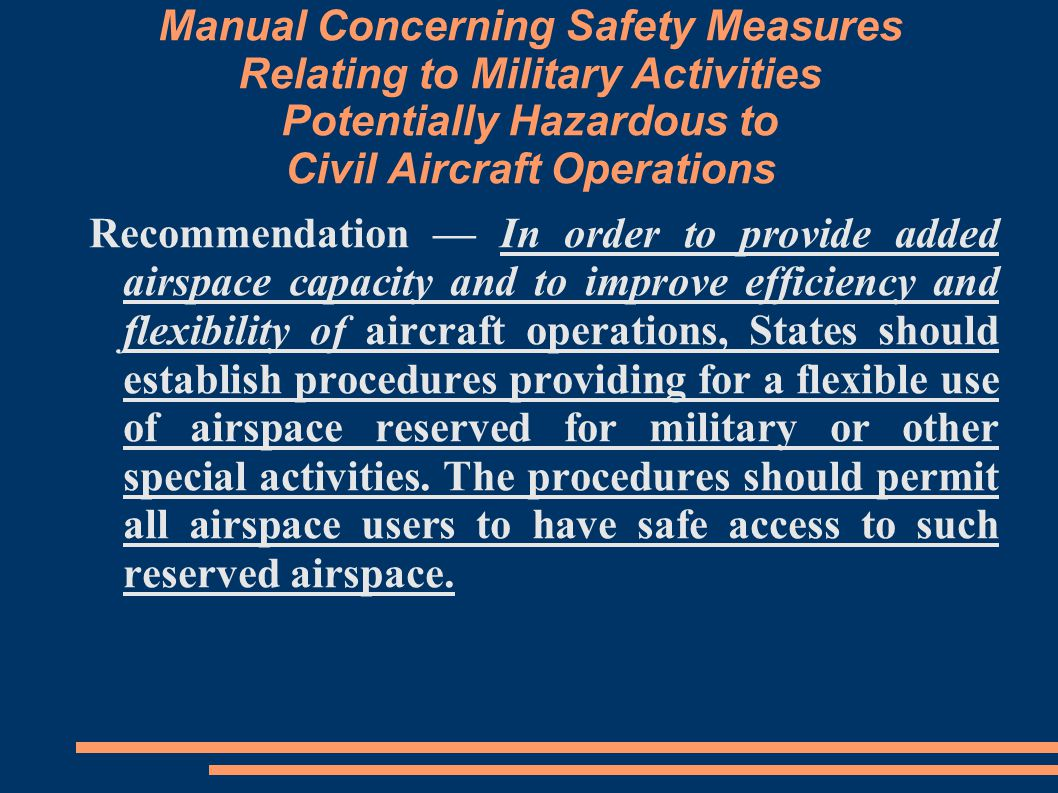 Manual Concerning Safety Measures Relating to Military Activities Potentially Hazardous to Civil Aircraft Operations Recommendation — In order to provide added airspace capacity and to improve efficiency and flexibility of aircraft operations, States should establish procedures providing for a flexible use of airspace reserved for military or other special activities.