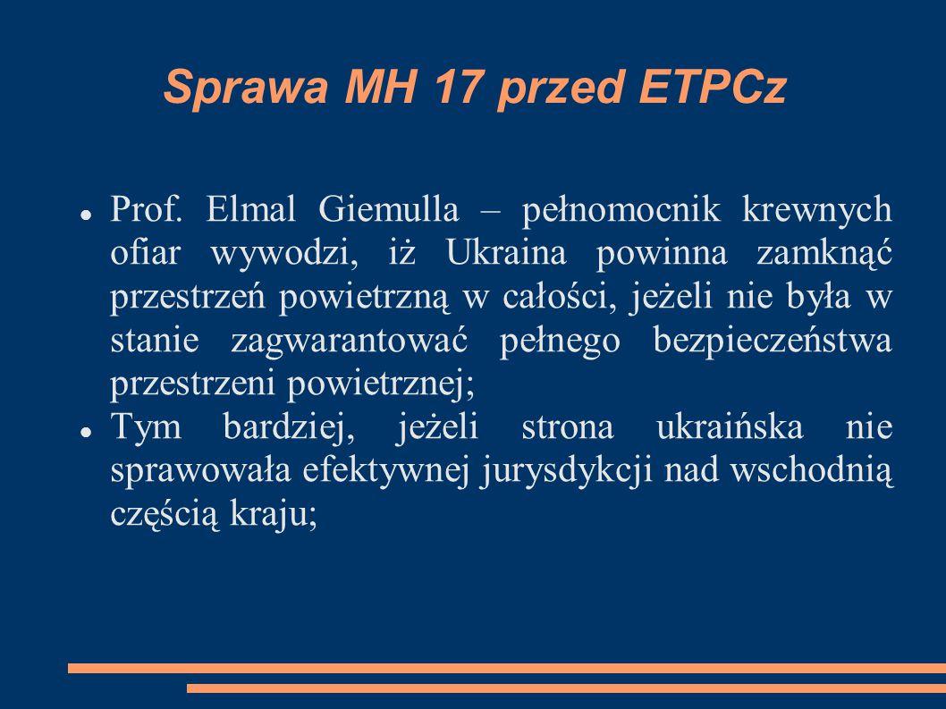 Sprawa MH 17 przed ETPCz Prof. Elmal Giemulla – pełnomocnik krewnych ofiar wywodzi, iż Ukraina powinna zamknąć przestrzeń powietrzną w całości, jeżeli