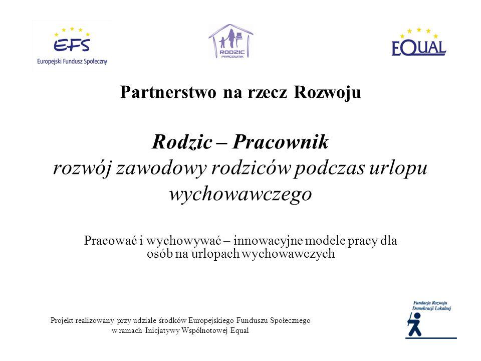 Partnerstwo na rzecz Rozwoju Rodzic – Pracownik rozwój zawodowy rodziców podczas urlopu wychowawczego Pracować i wychowywać – innowacyjne modele pracy dla osób na urlopach wychowawczych Projekt realizowany przy udziale środków Europejskiego Funduszu Społecznego w ramach Inicjatywy Wspólnotowej Equal