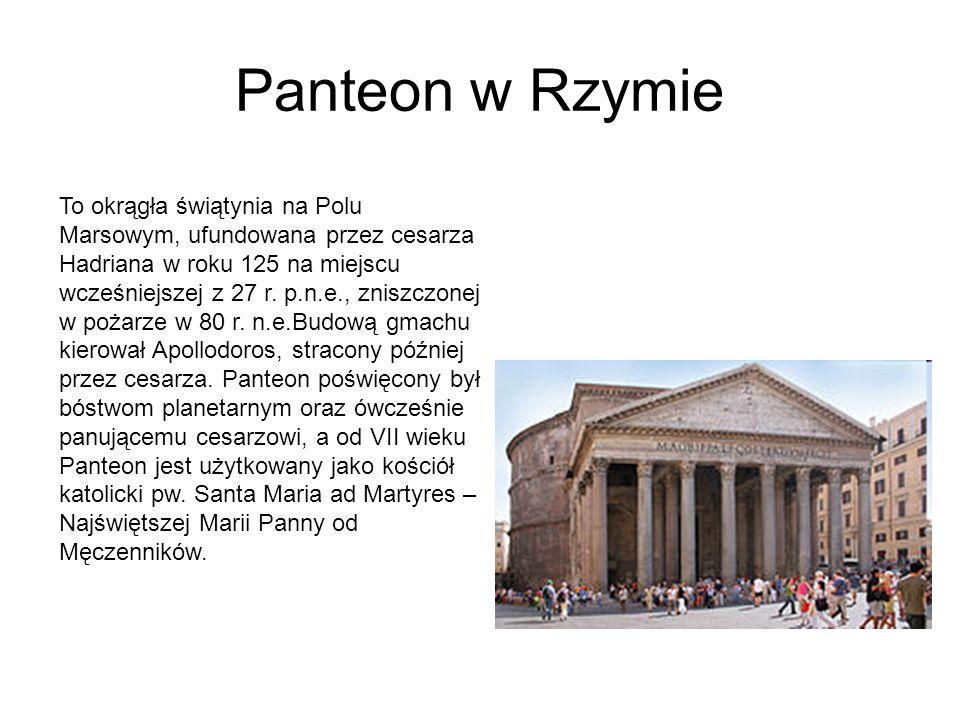 Panteon w Rzymie To okrągła świątynia na Polu Marsowym, ufundowana przez cesarza Hadriana w roku 125 na miejscu wcześniejszej z 27 r.