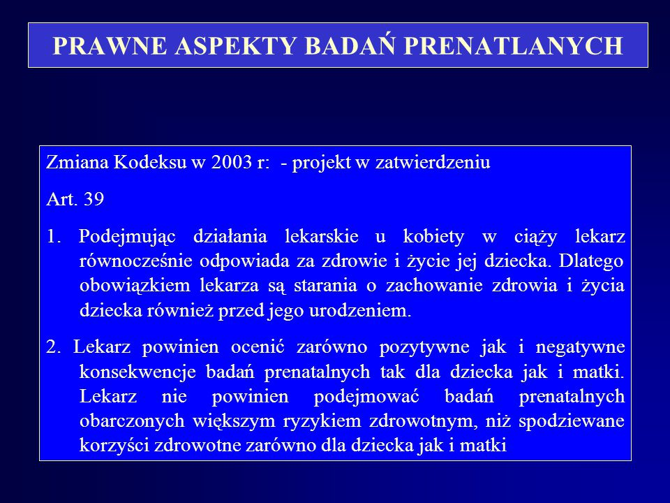 PRAWNE ASPEKTY BADAŃ PRENATLANYCH Zmiana Kodeksu w 2003 r: - projekt w zatwierdzeniu. Art. 38 p.3. – Lekarz ma obowiązek zapoznać pacjentów, należącyc