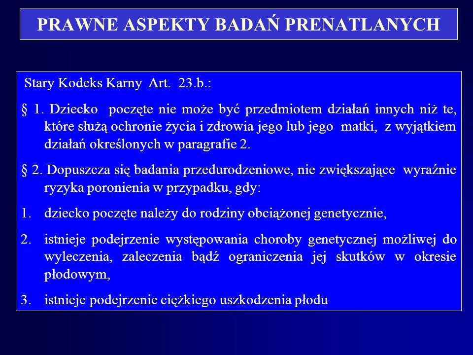 PRAWNE ASPEKTY BADAŃ PRENATAlNYCH Zmiany przepisów, dotyczących badań prenatalnych: Stary Kodeks Karny – art. 23 b wpisany do kodeksu przez Ustawę z d