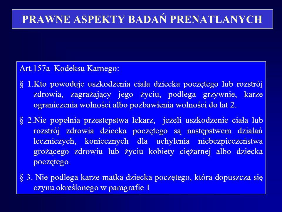 PRAWNE ASPEKTY BADAŃ PRENATLANYCH Art.157a Kodeksu Karnego: § 1.Kto powoduje uszkodzenia ciała dziecka poczętego lub rozstrój zdrowia, zagrażający jego życiu, podlega grzywnie, karze ograniczenia wolności albo pozbawienia wolności do lat 2.