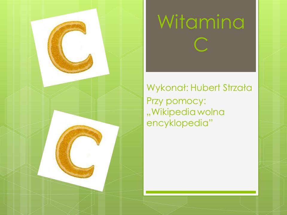 """Witamina C Wykonał: Hubert Strzała Przy pomocy: """"Wikipedia wolna encyklopedia"""""""