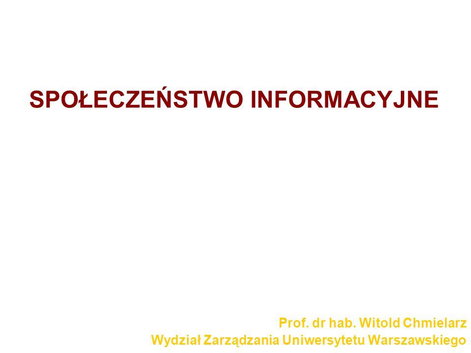 SPOŁECZEŃSTWO INFORMACYJNE Prof. dr hab. Witold Chmielarz Wydział Zarządzania Uniwersytetu Warszawskiego
