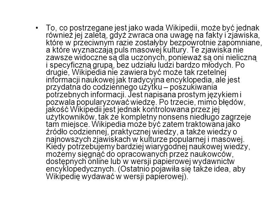 To, co postrzegane jest jako wada Wikipedii, może być jednak również jej zaletą, gdyż zwraca ona uwagę na fakty i zjawiska, które w przeciwnym razie z