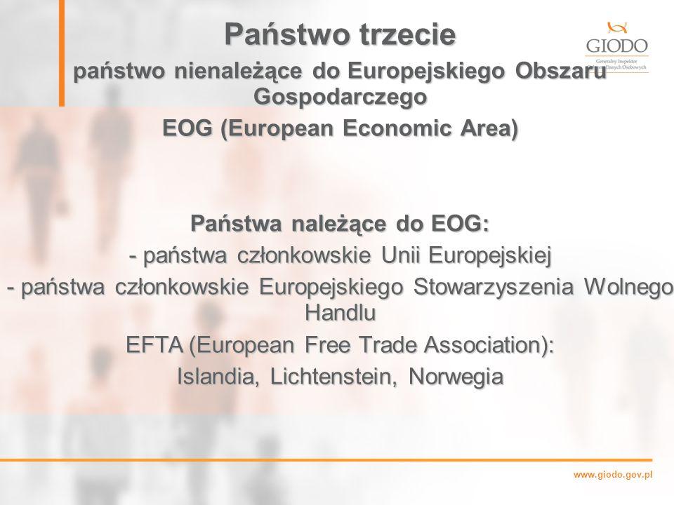 www.giodo.gov.pl Państwo trzecie państwo nienależące do Europejskiego Obszaru Gospodarczego EOG (European Economic Area) Państwa należące do EOG: - państwa członkowskie Unii Europejskiej - państwa członkowskie Europejskiego Stowarzyszenia Wolnego Handlu EFTA (European Free Trade Association): Islandia, Lichtenstein, Norwegia