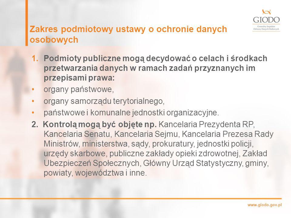 www.giodo.gov.pl Zakres podmiotowy ustawy o ochronie danych osobowych 1.Podmioty publiczne mogą decydować o celach i środkach przetwarzania danych w ramach zadań przyznanych im przepisami prawa: organy państwowe, organy samorządu terytorialnego, państwowe i komunalne jednostki organizacyjne.