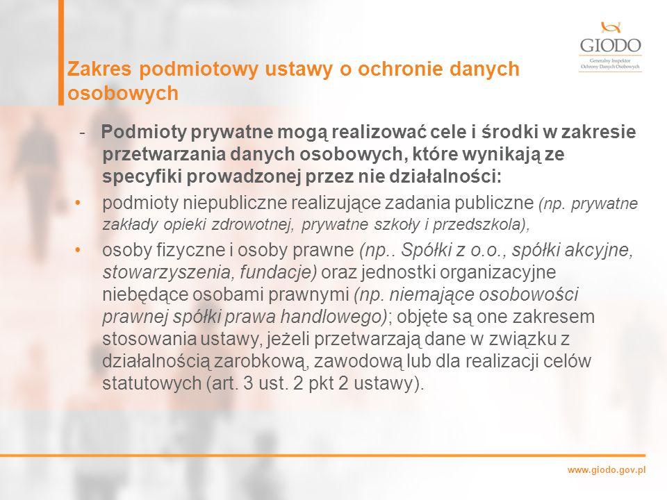 www.giodo.gov.pl Zakres podmiotowy ustawy o ochronie danych osobowych - Podmioty prywatne mogą realizować cele i środki w zakresie przetwarzania danych osobowych, które wynikają ze specyfiki prowadzonej przez nie działalności: podmioty niepubliczne realizujące zadania publiczne (np.