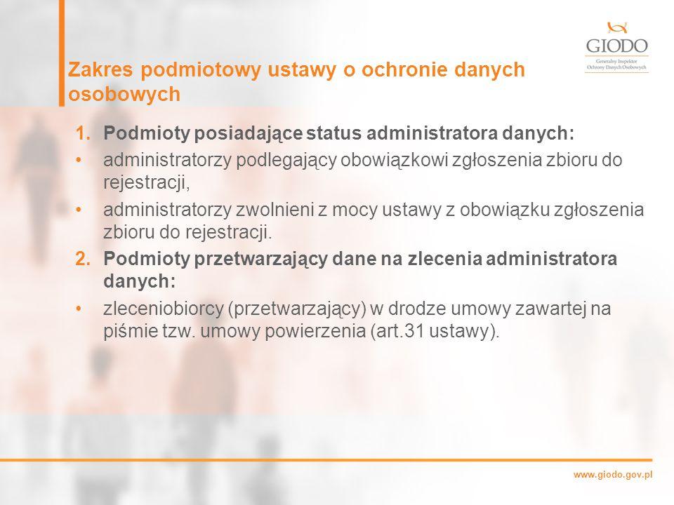 www.giodo.gov.pl Zakres podmiotowy ustawy o ochronie danych osobowych 1.Podmioty posiadające status administratora danych: administratorzy podlegający obowiązkowi zgłoszenia zbioru do rejestracji, administratorzy zwolnieni z mocy ustawy z obowiązku zgłoszenia zbioru do rejestracji.