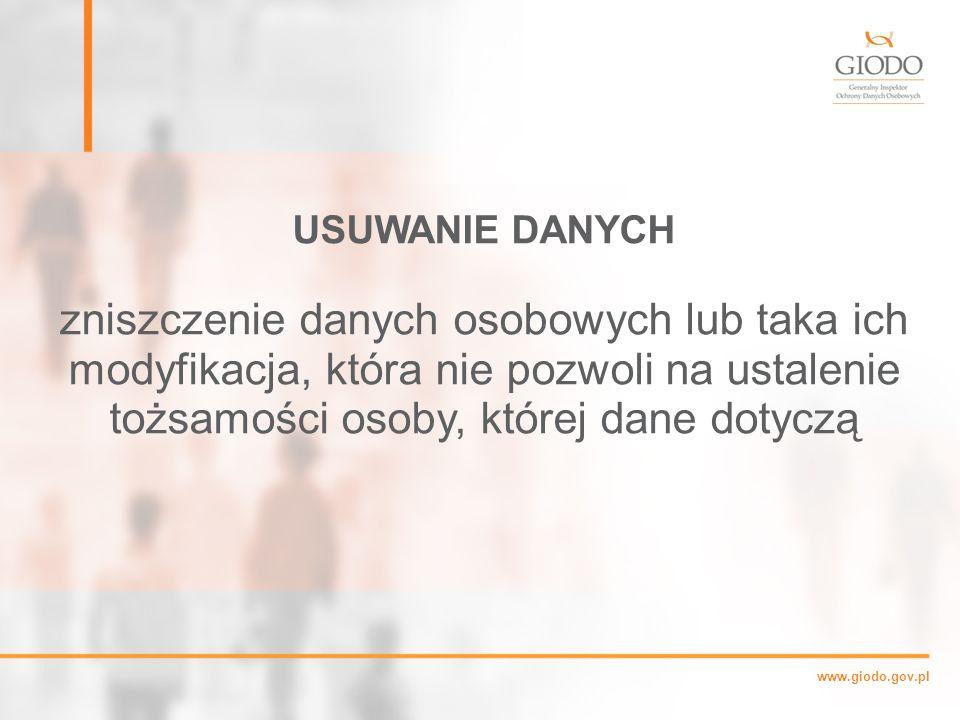 www.giodo.gov.pl USUWANIE DANYCH zniszczenie danych osobowych lub taka ich modyfikacja, która nie pozwoli na ustalenie tożsamości osoby, której dane dotyczą