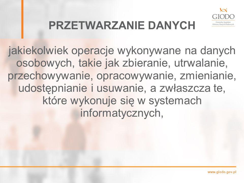 www.giodo.gov.pl PRZETWARZANIE DANYCH jakiekolwiek operacje wykonywane na danych osobowych, takie jak zbieranie, utrwalanie, przechowywanie, opracowywanie, zmienianie, udostępnianie i usuwanie, a zwłaszcza te, które wykonuje się w systemach informatycznych,