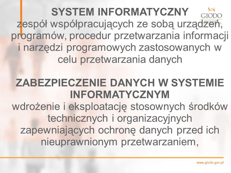 www.giodo.gov.pl SYSTEM INFORMATYCZNY zespół współpracujących ze sobą urządzeń, programów, procedur przetwarzania informacji i narzędzi programowych zastosowanych w celu przetwarzania danych ZABEZPIECZENIE DANYCH W SYSTEMIE INFORMATYCZNYM wdrożenie i eksploatację stosownych środków technicznych i organizacyjnych zapewniających ochronę danych przed ich nieuprawnionym przetwarzaniem,