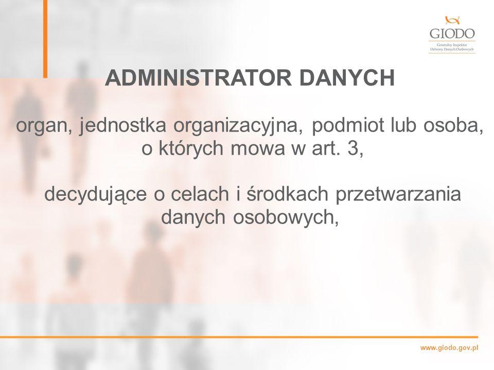 www.giodo.gov.pl ADMINISTRATOR DANYCH organ, jednostka organizacyjna, podmiot lub osoba, o których mowa w art.