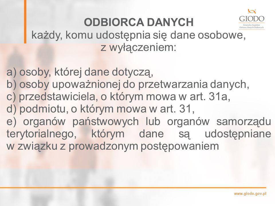 www.giodo.gov.pl ODBIORCA DANYCH każdy, komu udostępnia się dane osobowe, z wyłączeniem: a) osoby, której dane dotyczą, b) osoby upoważnionej do przetwarzania danych, c) przedstawiciela, o którym mowa w art.