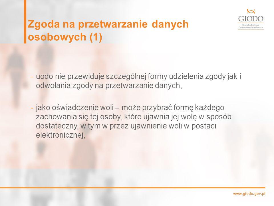 www.giodo.gov.pl Zgoda na przetwarzanie danych osobowych (1) -uodo nie przewiduje szczególnej formy udzielenia zgody jak i odwołania zgody na przetwarzanie danych, -jako oświadczenie woli – może przybrać formę każdego zachowania się tej osoby, które ujawnia jej wolę w sposób dostateczny, w tym w przez ujawnienie woli w postaci elektronicznej,