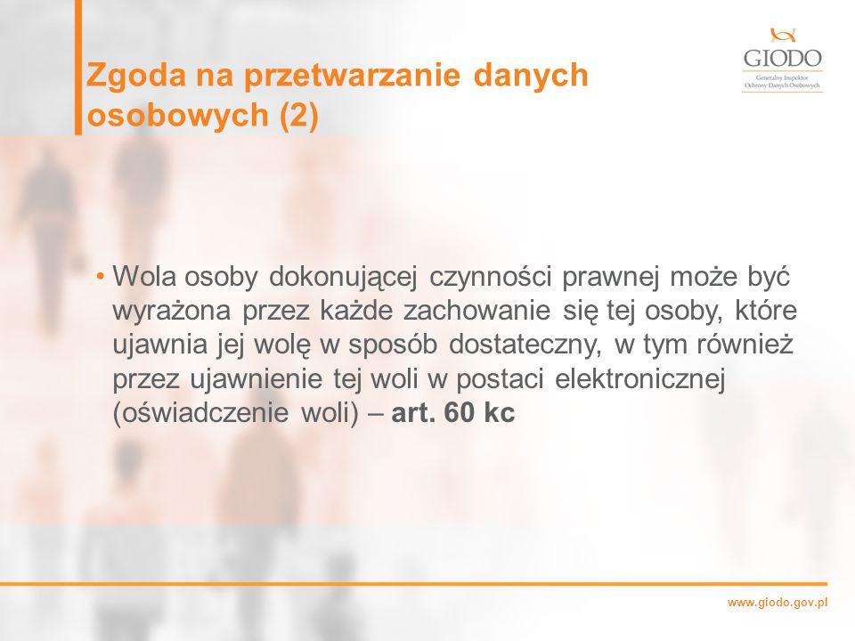www.giodo.gov.pl Zgoda na przetwarzanie danych osobowych (2) Wola osoby dokonującej czynności prawnej może być wyrażona przez każde zachowanie się tej osoby, które ujawnia jej wolę w sposób dostateczny, w tym również przez ujawnienie tej woli w postaci elektronicznej (oświadczenie woli) – art.