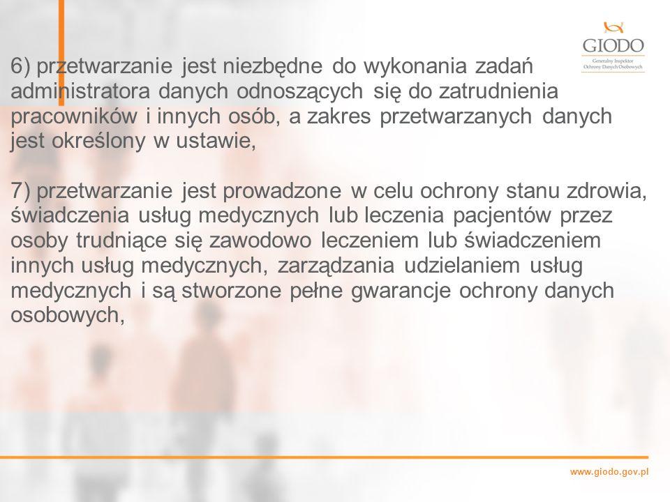 www.giodo.gov.pl 6) przetwarzanie jest niezbędne do wykonania zadań administratora danych odnoszących się do zatrudnienia pracowników i innych osób, a zakres przetwarzanych danych jest określony w ustawie, 7) przetwarzanie jest prowadzone w celu ochrony stanu zdrowia, świadczenia usług medycznych lub leczenia pacjentów przez osoby trudniące się zawodowo leczeniem lub świadczeniem innych usług medycznych, zarządzania udzielaniem usług medycznych i są stworzone pełne gwarancje ochrony danych osobowych,
