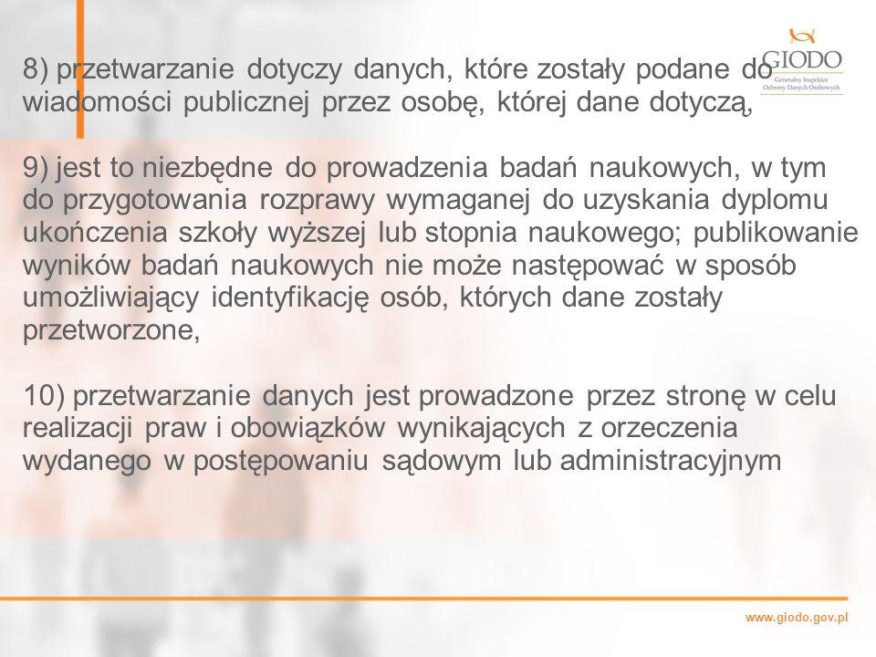 www.giodo.gov.pl 8) przetwarzanie dotyczy danych, które zostały podane do wiadomości publicznej przez osobę, której dane dotyczą, 9) jest to niezbędne do prowadzenia badań naukowych, w tym do przygotowania rozprawy wymaganej do uzyskania dyplomu ukończenia szkoły wyższej lub stopnia naukowego; publikowanie wyników badań naukowych nie może następować w sposób umożliwiający identyfikację osób, których dane zostały przetworzone, 10) przetwarzanie danych jest prowadzone przez stronę w celu realizacji praw i obowiązków wynikających z orzeczenia wydanego w postępowaniu sądowym lub administracyjnym.