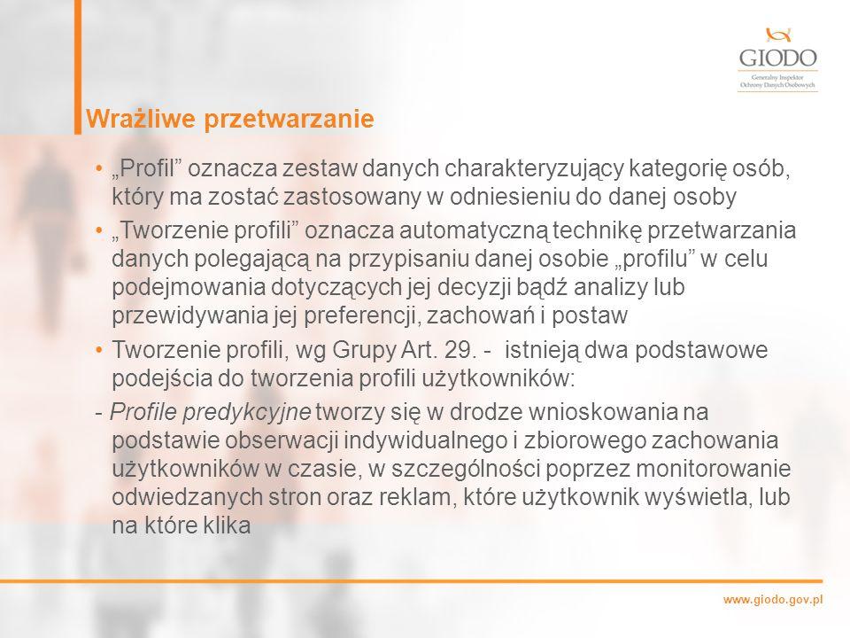 """www.giodo.gov.pl Wrażliwe przetwarzanie """"Profil oznacza zestaw danych charakteryzujący kategorię osób, który ma zostać zastosowany w odniesieniu do danej osoby """"Tworzenie profili oznacza automatyczną technikę przetwarzania danych polegającą na przypisaniu danej osobie """"profilu w celu podejmowania dotyczących jej decyzji bądź analizy lub przewidywania jej preferencji, zachowań i postaw Tworzenie profili, wg Grupy Art."""