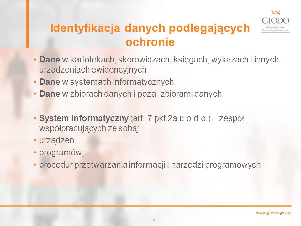 www.giodo.gov.pl Identyfikacja danych podlegających ochronie Dane w kartotekach, skorowidzach, księgach, wykazach i innych urządzeniach ewidencyjnych Dane w systemach informatycznych Dane w zbiorach danych i poza zbiorami danych System informatyczny (art.