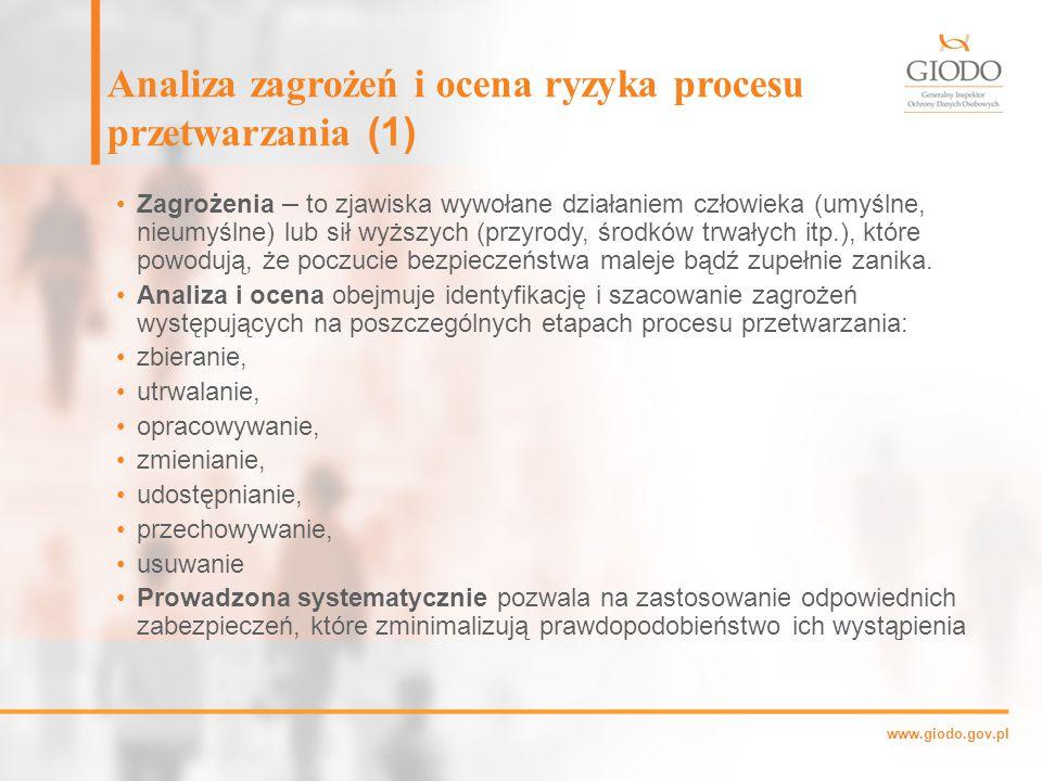 www.giodo.gov.pl Analiza zagrożeń i ocena ryzyka procesu przetwarzania (1) Zagrożenia – to zjawiska wywołane działaniem człowieka (umyślne, nieumyślne) lub sił wyższych (przyrody, środków trwałych itp.), które powodują, że poczucie bezpieczeństwa maleje bądź zupełnie zanika.