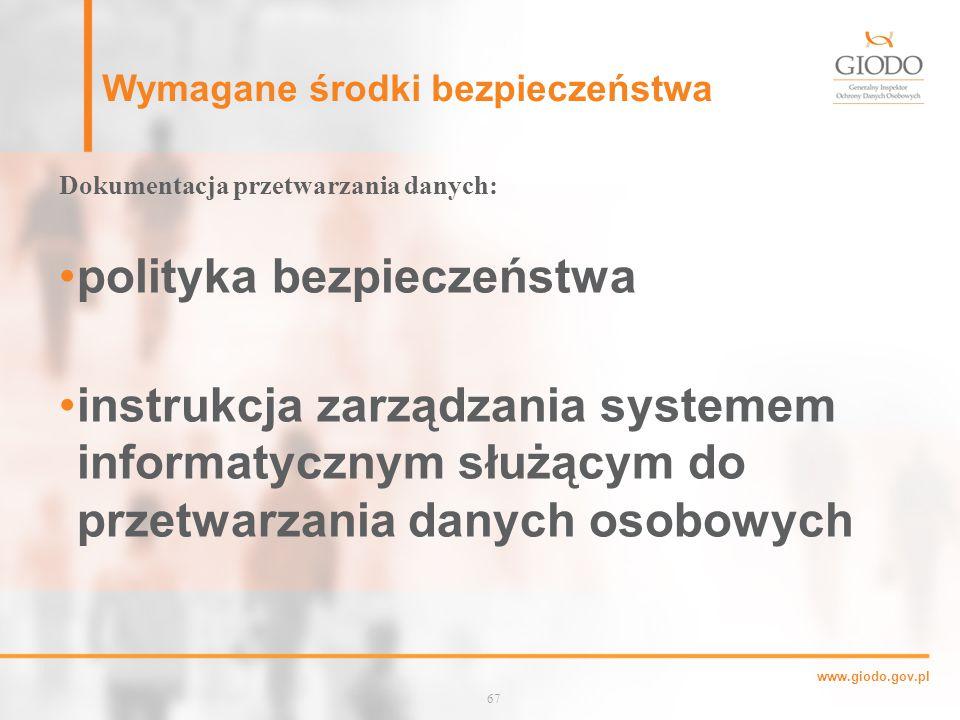 www.giodo.gov.pl Wymagane środki bezpieczeństwa Dokumentacja przetwarzania danych: polityka bezpieczeństwa instrukcja zarządzania systemem informatycznym służącym do przetwarzania danych osobowych 67