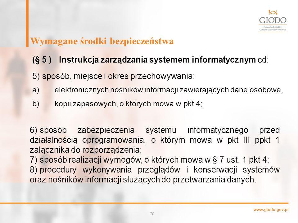 www.giodo.gov.pl 70 a)elektronicznych nośników informacji zawierających dane osobowe, b) kopii zapasowych, o których mowa w pkt 4; Wymagane środki bezpieczeństwa (§ 5 )Instrukcja zarządzania systemem informatycznym cd: 5)sposób, miejsce i okres przechowywania: 6) sposób zabezpieczenia systemu informatycznego przed działalnością oprogramowania, o którym mowa w pkt III ppkt 1 załącznika do rozporządzenia; 7) sposób realizacji wymogów, o których mowa w § 7 ust.